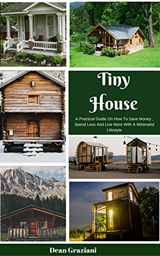Tiny House: A Practical Guide On How To Save Money, Spend Less And Live More With A Minimalist Lifestyle by [Graziani, Dean]