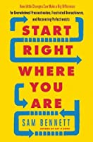 Start Right Where You Are: How Little Changes Can Make a Big Difference for Overwhelmed Procrastinators, Frustrated Overachievers, and Recovering Perfectionists