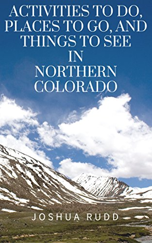Activities To Do, Places To Go, And Things To See In Northern Colorado: A Guide to the Rocky Mountain Area, including Denver, Fort Collins, Loveland, Longmont, and Estes Park (Fort Collins To Rocky Mountain National Park)