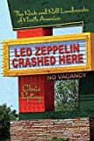 Led Zeppelin Crashed Here: The Rock and Roll Landmarks of North America