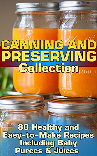 Canning and Preserving Collection: 80 Healthy and Easy-to-Make Recipes Including Baby Purees & Juices by Adrienne Kelsey