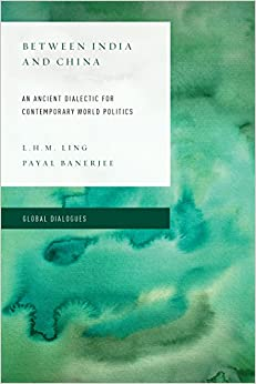 L. H. M. Ling - Between India And China: An Ancient Dialectic For Contemporary World Politics