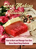 Soap Making Business: How to Start and Manage Your Own  Home Based Soap Business (Home Based Business)
