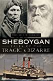 Sheboygan Tales of the Tragic and Bizarre, William Wangemann, 1609490355