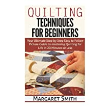 Quilting: Techniques for Beginners: Your Ultimate Step by Step Easy to Follow Picture Guide to Mastering Quilting for Life in 20 Minutes or Less