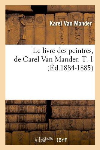 Le Livre Des Peintres, De Carel Van Mander. T. 1 (Ed.1884-1885) (Arts) (French Edition)