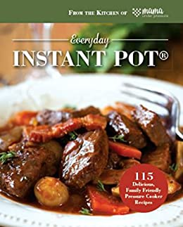 Everyday Instant Pot®: 115 Delicious, Family Friendly Pressure Cooker Recipes by [Mama Under Pressure]