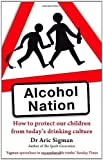Alcohol Nation: How to protect our children from today's drinking culture by Sigman, Dr Aric (2012) Paperback