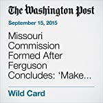 Missouri Commission Formed After Ferguson Concludes: 'Make No Mistake: This Is About Race.' | Wesley Lowery