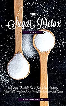 Sugar Detox Diet: An Easy 10 Step Plan to Beat Sugar Cravings, Cure Carb Addiction, Lose Weight & Increase Your Energy (Eat Your Way Lean and Healthy) by [Wright, Katherine]