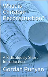 What is Christian Reconstruction?: A Ridiculously Short Introduction