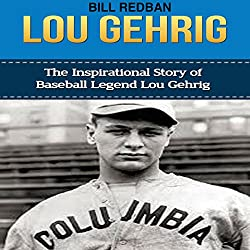 Lou Gehrig: The Inspirational Story of Baseball Legend Lou Gehrig