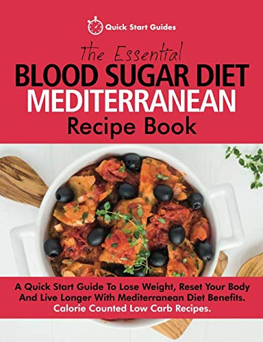The Essential Blood Sugar Diet Mediterranean Recipe Book: A Quick Start Guide To Lose Weight, Reset Your Body And Live Longer With Mediterranean Diet Benefits. Calorie Counted Low Carb Recipes