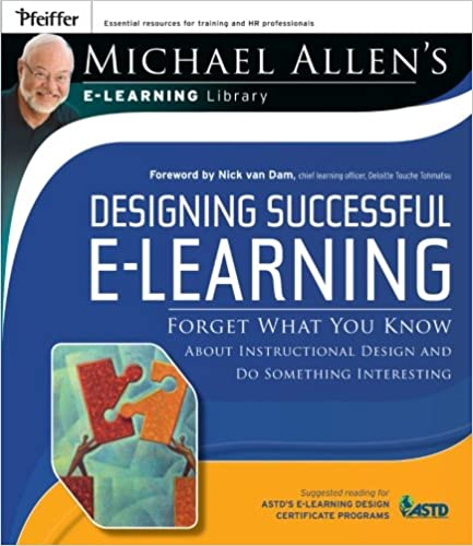 Michael Allens Online Learning Library Forget What You Know About Instructional Design and Do Something Interesting Designing Successful e-Learning