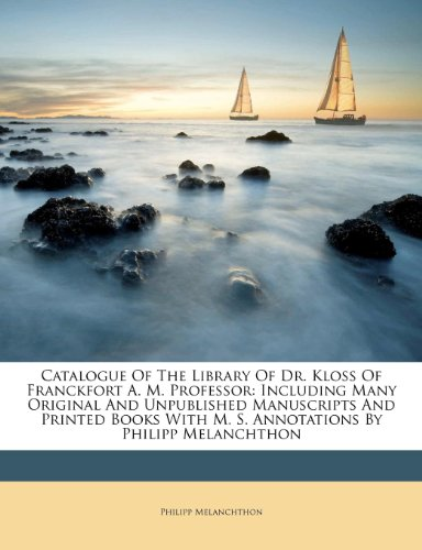 Catalogue Of The Library Of Dr. Kloss Of Franckfort A. M. Professor: Including Many Original And Unpublished Manuscripts And Printed Books With M. S. Annotations By Philipp Melanchthon