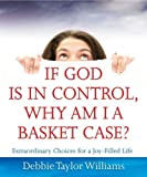 img - for If God is in Control, Why Am I a Basket Case?: Extraordinary Choices for a Joy-Filled Life by Debbie Taylor Williams (2009-02-16) book / textbook / text book
