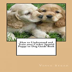 How to Understand and Train your Cocker Spaniel Puppy or Dog Guide Book Audiobook