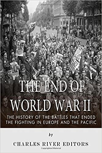 The End of World War II: The History of the Battles that Ended the Fighting in Europe and the Pacific