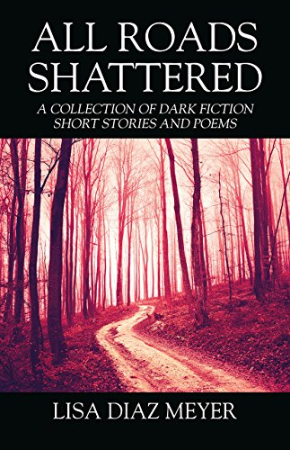 All Roads Shattered: A Collection of Dark Fiction Short Stories and Poems by [Meyer, Lisa Diaz ]