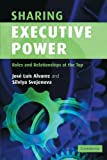 Sharing Executive Power : Roles and Relationships at the Top, Svejenova, Silviya and Alvarez, Jose Luis, 052160107X