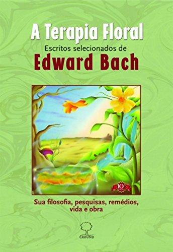 A terapia floral: Escritos selecionados de Edward Bach - Sua filosofia, pesquisas, remédios, vida e obra