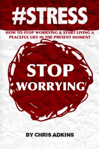 #STRESS: How To Stop Worrying And Start Living A Peaceful Life In The Present Moment (#STRESS, stress management techniques, reduction, test, ... depression, relief, less, worry, help, tips)