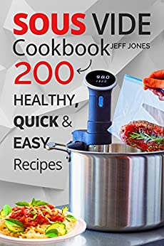 Sous Vide Cookbook: 200 Healthy, Quick & Easy Recipes by [Jones, Jeff]