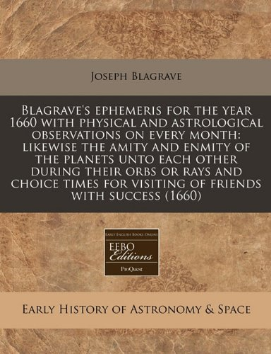 Read Online Blagrave's ephemeris for the year 1660 with physical and astrological observations on every month: likewise the amity and enmity of the planets unto ... for visiting of friends with success (1660) pdf epub