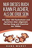 Nur dieses Buch kann flacher, als die Erde sein: Mit über 150 Flachwitzen und Sprüchen über allgemein flaches Zeug und Klassiker der 2000er (German Edition)