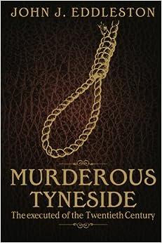 Murderous Tyneside: The executed of the Twentieth Century by John J Eddleston (2012-12-04)