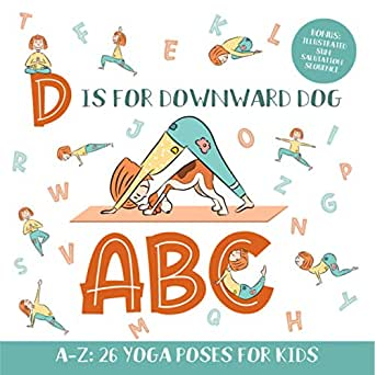 D Is For Downward Dog Abc Yoga Abc Book For Kids Aged 3 5 And Kindergarteners 26 Simple Yoga Poses For Every Letter Of The Alphabet Bonus Illustrated Sun Salutation Sequence