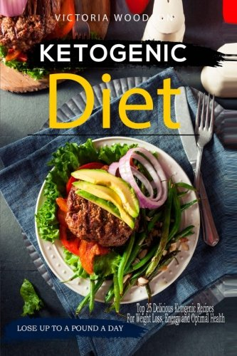 Ketogenic Diet: Top 25 Delicious Ketogenic Recipes For Weight Loss, Energy and Optimal Health by Victoria Woodson