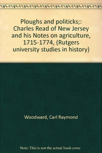 Ploughs and politicks;: Charles Read of New Jersey and his Notes on agriculture, 1715-1774, (Rutgers university studies in history)