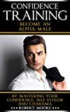 CONFIDENCE: Confidence Training - Become An Alpha Male by Mastering Your Confidence, Self Esteem & Charisma (Social anxiety, Confidence building, Confident, ... for men, Attract women, Confidence men)