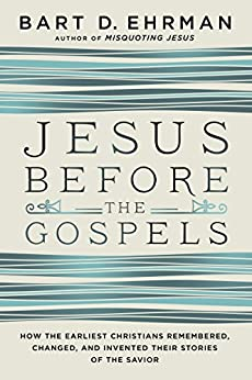 Jesus Before the Gospels: How the Earliest Christians Remembered, Changed, and Invented Their Stories of the Savior by [Ehrman, Bart D.]