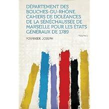 Departement Des Bouches-Du-Rhone. Cahiers de Doleances de La Senechaussee de Marseille Pour Les Etats Generaux de 1789 Volume 1