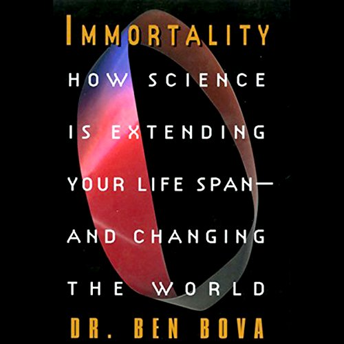 Immortality: How Science is Extending Your Life Span and Changing the World