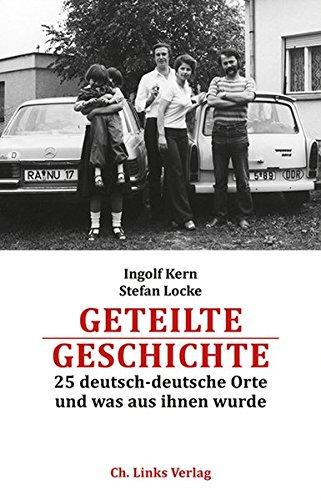 Geteilte Geschichte: 25 deutsch-deutsche Orte und was aus ihnen wurde (Mit einem Bildessay von Götz Schleser)