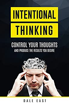 Intentional Thinking: Control Your Thoughts and Produce the Results You Desire by [East, Dale]