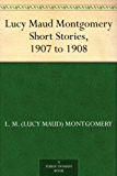 Lucy Maud Montgomery Short Stories, 1907 to 1908 (English Edition)