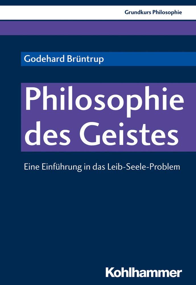 Grundkurs Philosophie: Philosophie des Geistes: Eine Einführung in das Leib-Seele-Problem Taschenbuch – 8. Mai 2018 Godehard Brüntrup Kohlhammer W. GmbH 3170340360