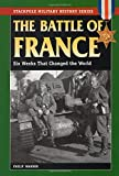 The Battle of France: Six Weeks That Changed the World (Stackpole Military History Series)