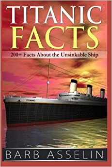 Titanic Facts: 200+ Facts About the Unsinkable Ship by Barb Asselin (2014-05-12)