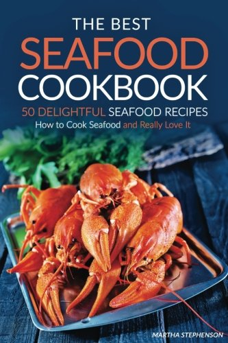 The Best Seafood Cookbook - 50 Delightful Seafood Recipes: How to Cook Seafood and Really Love It