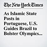 As Islamic State Posts in Portuguese, U.S. Guides Brazil to Bolster Olympics Security | Simon Romero,Michael S. Schmidt