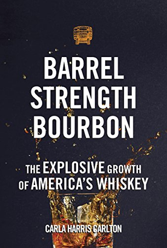 Barrel Strength Bourbon: The Explosive Growth of America's Whiskey by Carla Harris Carlton