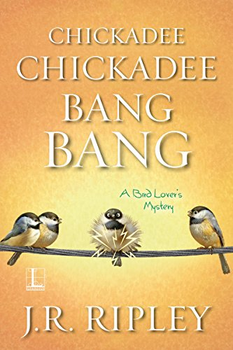 Chickadee Chickadee Bang Bang (A Bird Lover's Mystery) by [Ripley, J.R.]