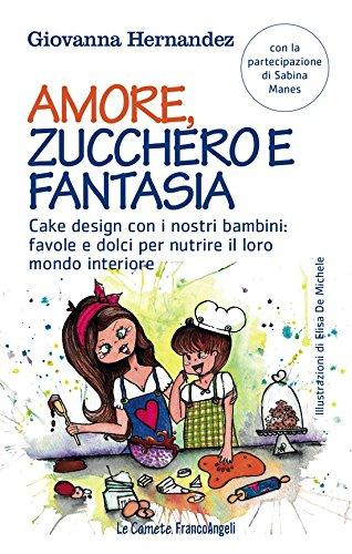 Amore, zucchero e fantasia. Cake design con i nostri bambini: favole e dolci per nutrire il loro mondo interiore (Italian Edition)
