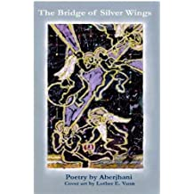 "The Bridge of Silver Wings (Songs of the Angelic Gaze-- for the most recent volume, pick up a copy of ""The River of Winged Dreams"")"