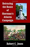 Retracing the Route of Sherman's Atlanta Campaign, Robert Jones, 1492969567